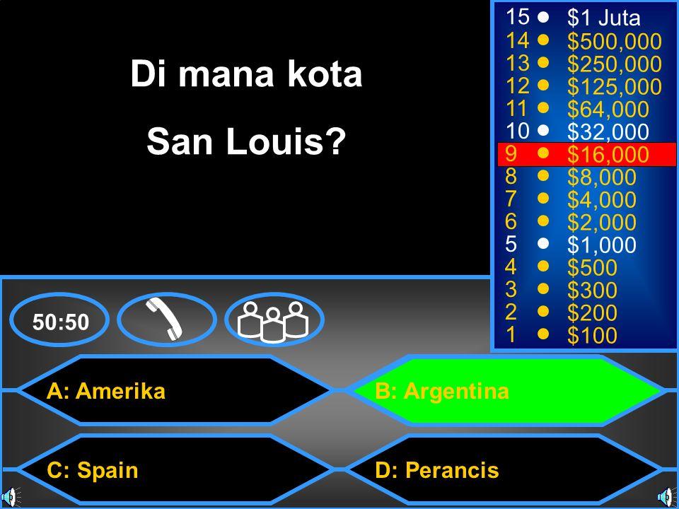 A: Amerika C: Spain B: Argentina D: Perancis 50:50 15 14 13 12 11 10 9 8 7 6 5 4 3 2 1 $1 Juta $500,000 $250,000 $125,000 $64,000 $32,000 $16,000 $8,000 $4,000 $2,000 $1,000 $500 $300 $200 $100 Di mana kota San Louis?