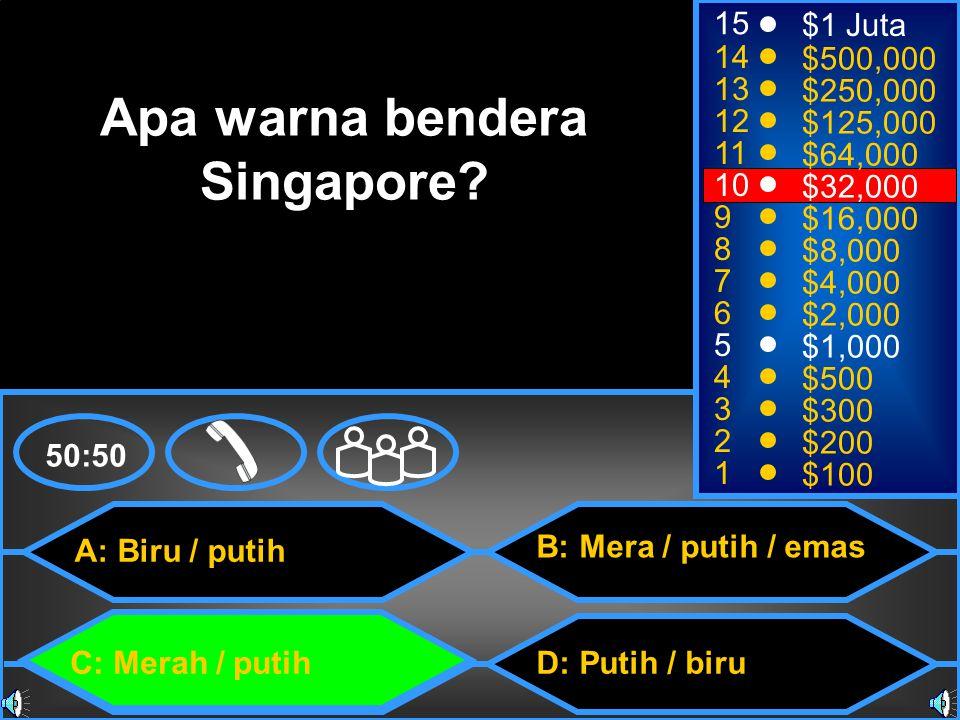 A: Biru / putih C: Merah / putih B: Mera / putih / emas D: Putih / biru 50:50 15 14 13 12 11 10 9 8 7 6 5 4 3 2 1 $1 Juta $500,000 $250,000 $125,000 $64,000 $32,000 $16,000 $8,000 $4,000 $2,000 $1,000 $500 $300 $200 $100 Apa warna bendera Singapore?
