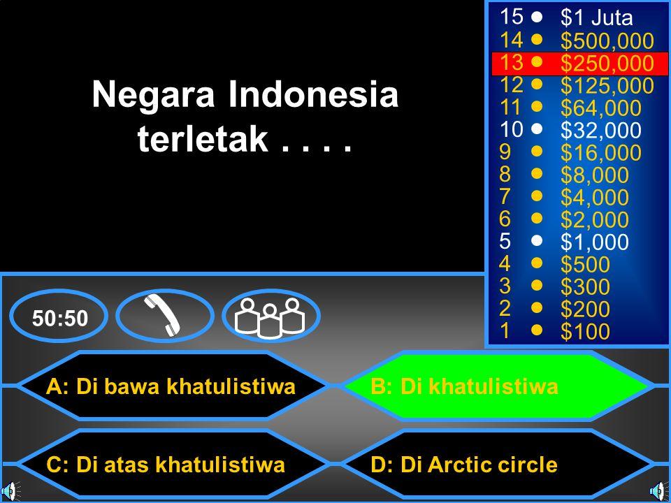 A: Di bawa khatulistiwa C: Di atas khatulistiwa B: Di khatulistiwa D: Di Arctic circle 50:50 15 14 13 12 11 10 9 8 7 6 5 4 3 2 1 $1 Juta $500,000 $250,000 $125,000 $64,000 $32,000 $16,000 $8,000 $4,000 $2,000 $1,000 $500 $300 $200 $100 Negara Indonesia terletak....