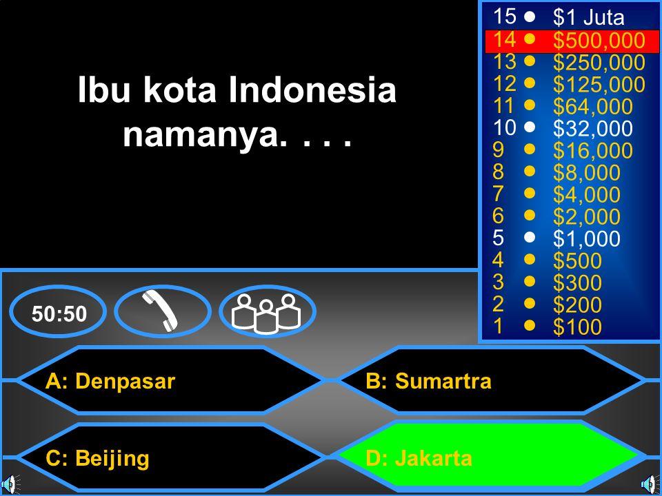 A: Denpasar C: Beijing B: Sumartra D: Jakarta 50:50 15 14 13 12 11 10 9 8 7 6 5 4 3 2 1 $1 Juta $500,000 $250,000 $125,000 $64,000 $32,000 $16,000 $8,000 $4,000 $2,000 $1,000 $500 $300 $200 $100 Ibu kota Indonesia namanya....