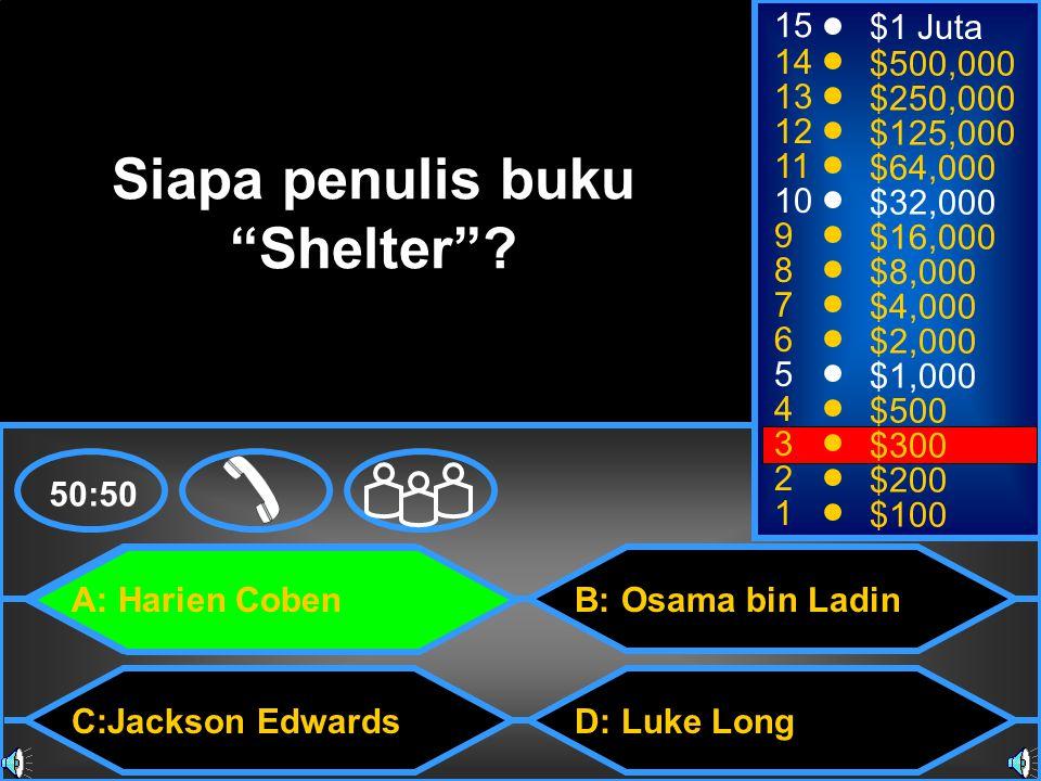 A: Harien Coben C:Jackson Edwards B: Osama bin Ladin D: Luke Long 50:50 15 14 13 12 11 10 9 8 7 6 5 4 3 2 1 $1 Juta $500,000 $250,000 $125,000 $64,000 $32,000 $16,000 $8,000 $4,000 $2,000 $1,000 $500 $300 $200 $100 Siapa penulis buku Shelter