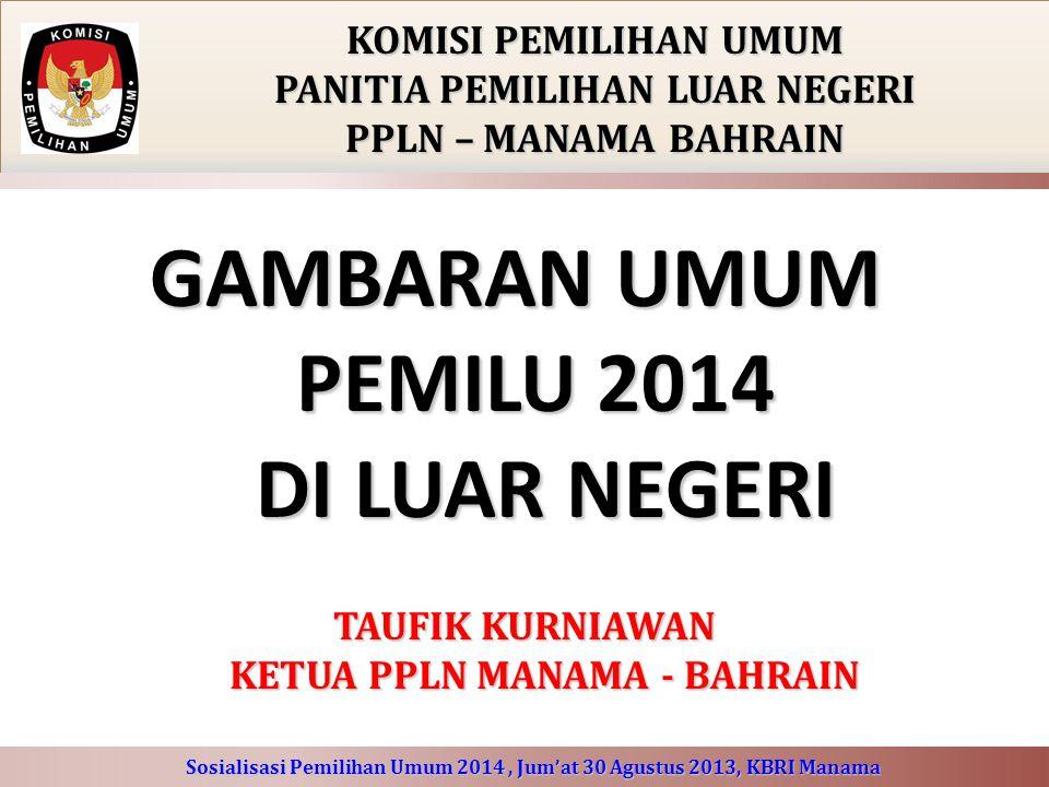 GAMBARAN UMUM PEMILU 2014 DI LUAR NEGERI KOMISI PEMILIHAN UMUM PANITIA PEMILIHAN LUAR NEGERI PPLN – MANAMA BAHRAIN TAUFIK KURNIAWAN KETUA PPLN MANAMA - BAHRAIN Sosialisasi Pemilihan Umum 2014, Jum'at 30 Agustus 2013, KBRI Manama