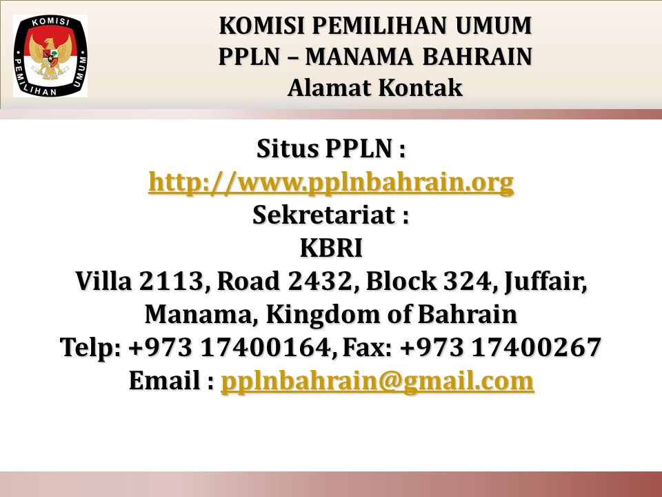 KOMISI PEMILIHAN UMUM PPLN – MANAMA BAHRAIN Alamat Kontak Situs PPLN : http://www.pplnbahrain.org Sekretariat : KBRI Villa 2113, Road 2432, Block 324, Juffair, Manama, Kingdom of Bahrain Telp: +973 17400164, Fax: +973 17400267 Email : pplnbahrain@gmail.com http://www.pplnbahrain.orgpplnbahrain@gmail.com http://www.pplnbahrain.orgpplnbahrain@gmail.com