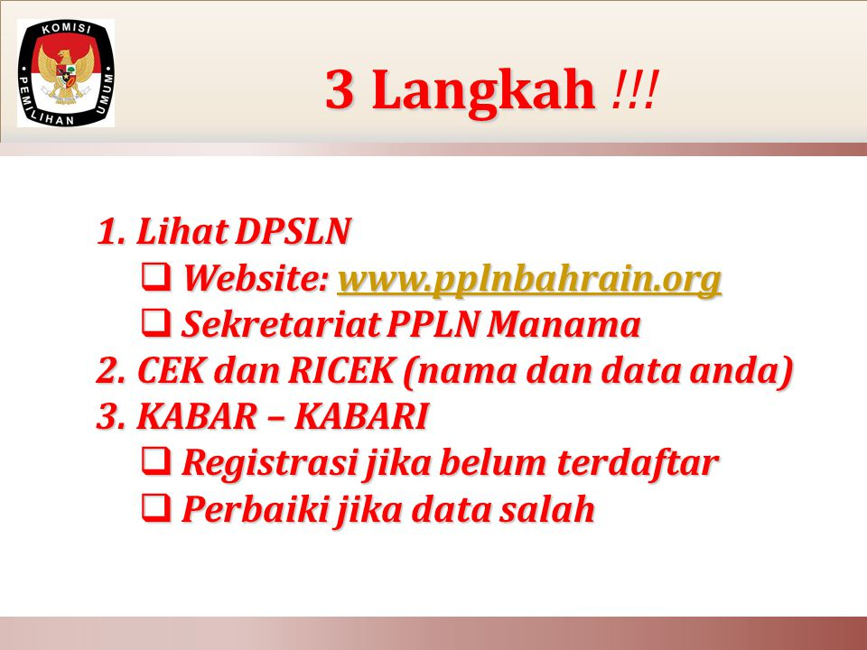 1. Lihat DPSLN  Website: www.pplnbahrain.org www.pplnbahrain.org  Sekretariat PPLN Manama 2. CEK dan RICEK (nama dan data anda) 3. KABAR – KABARI 