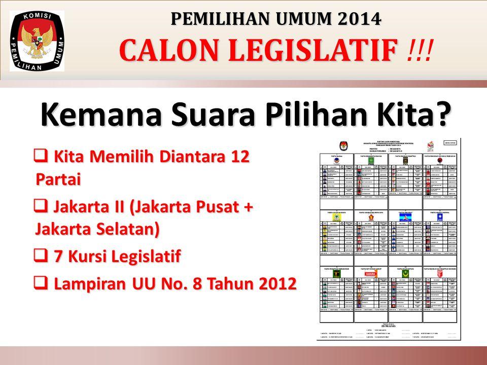 PEMILIHAN UMUM 2014 CALON LEGISLATIF CALON LEGISLATIF !!! Kemana Suara Pilihan Kita?  Kita Memilih Diantara 12 Partai  Jakarta II (Jakarta Pusat + J