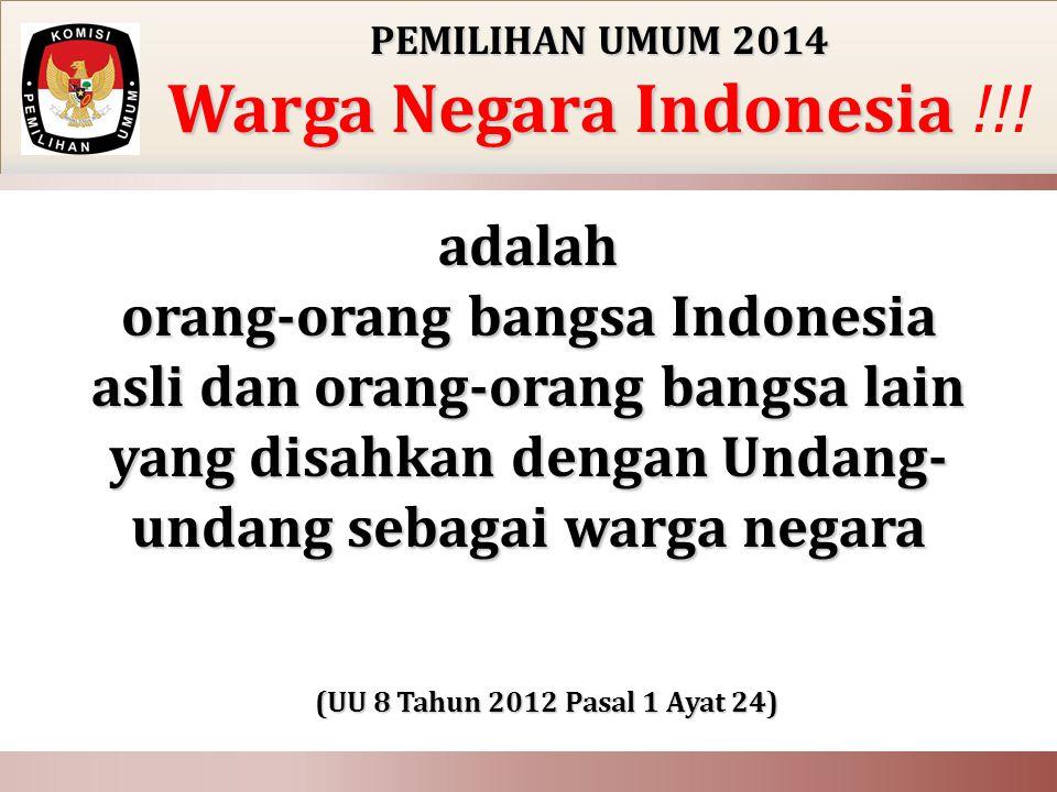 PEMILIHAN UMUM 2014 Warga Negara Indonesia Warga Negara Indonesia !!! adalah orang-orang bangsa Indonesia asli dan orang-orang bangsa lain yang disahk