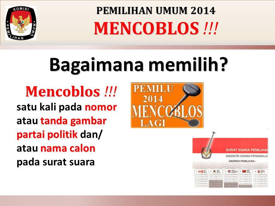 PEMILIHAN UMUM 2014 MENCOBLOS MENCOBLOS !!! Bagaimana memilih? Mencoblos !!! nomor tanda gambar partai politik nama calon Mencoblos !!! satu kali pada
