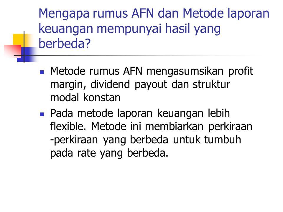 Mengapa rumus AFN dan Metode laporan keuangan mempunyai hasil yang berbeda? Metode rumus AFN mengasumsikan profit margin, dividend payout dan struktur