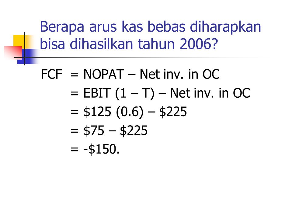 Berapa arus kas bebas diharapkan bisa dihasilkan tahun 2006? FCF= NOPAT– Net inv. in OC = EBIT (1 – T) – Net inv. in OC = $125 (0.6) – $225 = $75 – $2