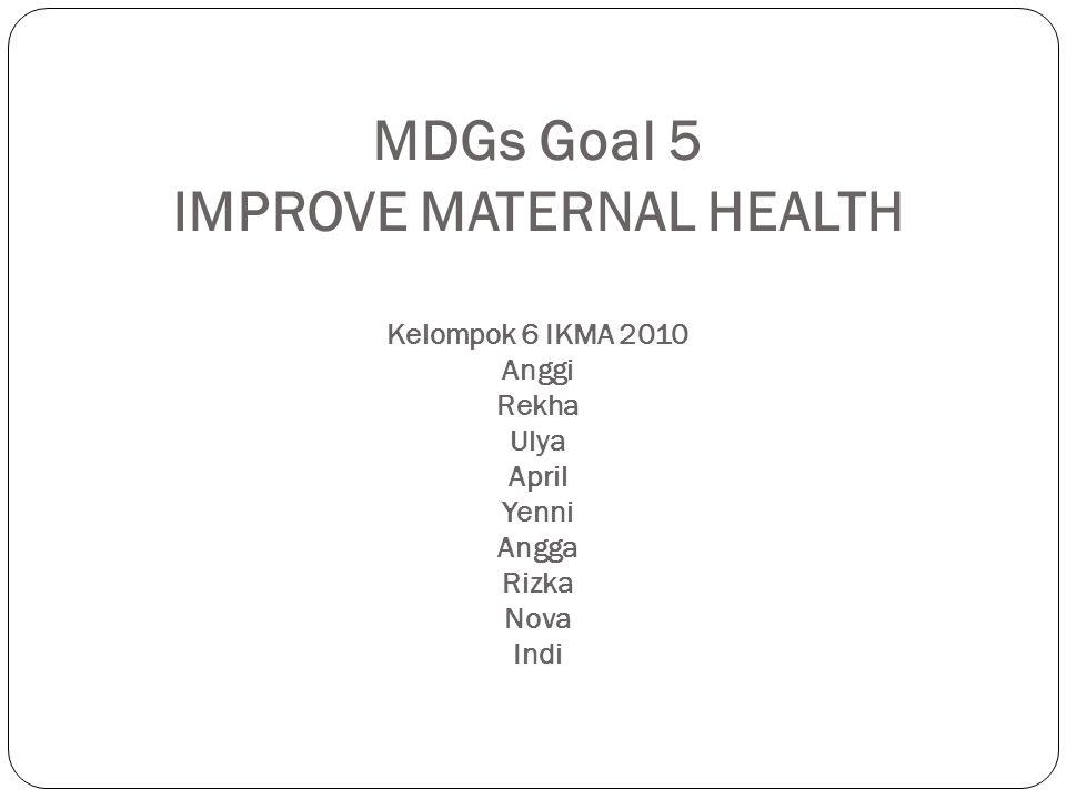 MDGs Goal 5 IMPROVE MATERNAL HEALTH Kelompok 6 IKMA 2010 Anggi Rekha Ulya April Yenni Angga Rizka Nova Indi