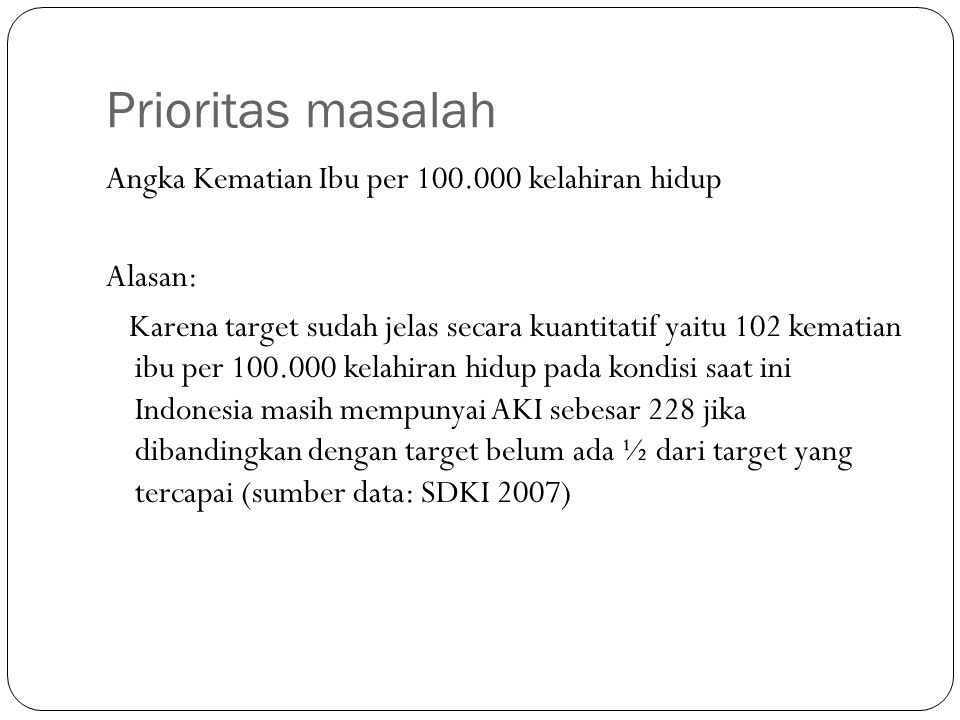 Prioritas masalah Angka Kematian Ibu per 100.000 kelahiran hidup Alasan: Karena target sudah jelas secara kuantitatif yaitu 102 kematian ibu per 100.000 kelahiran hidup pada kondisi saat ini Indonesia masih mempunyai AKI sebesar 228 jika dibandingkan dengan target belum ada ½ dari target yang tercapai (sumber data: SDKI 2007)