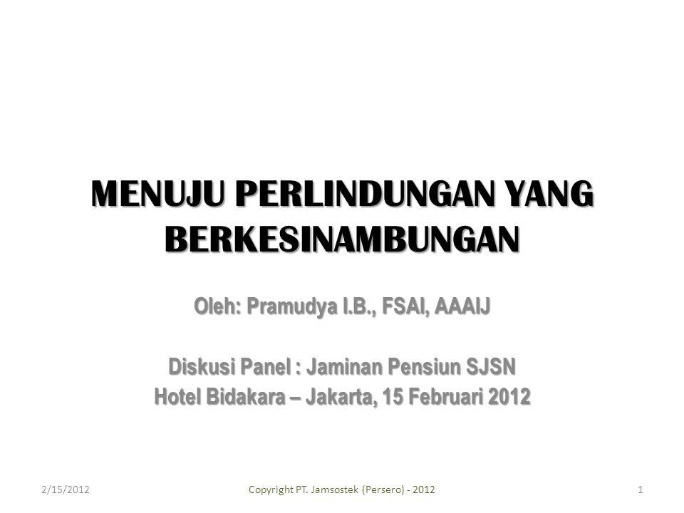 MENUJU PERLINDUNGAN YANG BERKESINAMBUNGAN Oleh: Pramudya I.B., FSAI, AAAIJ Diskusi Panel : Jaminan Pensiun SJSN Hotel Bidakara – Jakarta, 15 Februari 2012 2/15/2012Copyright PT.