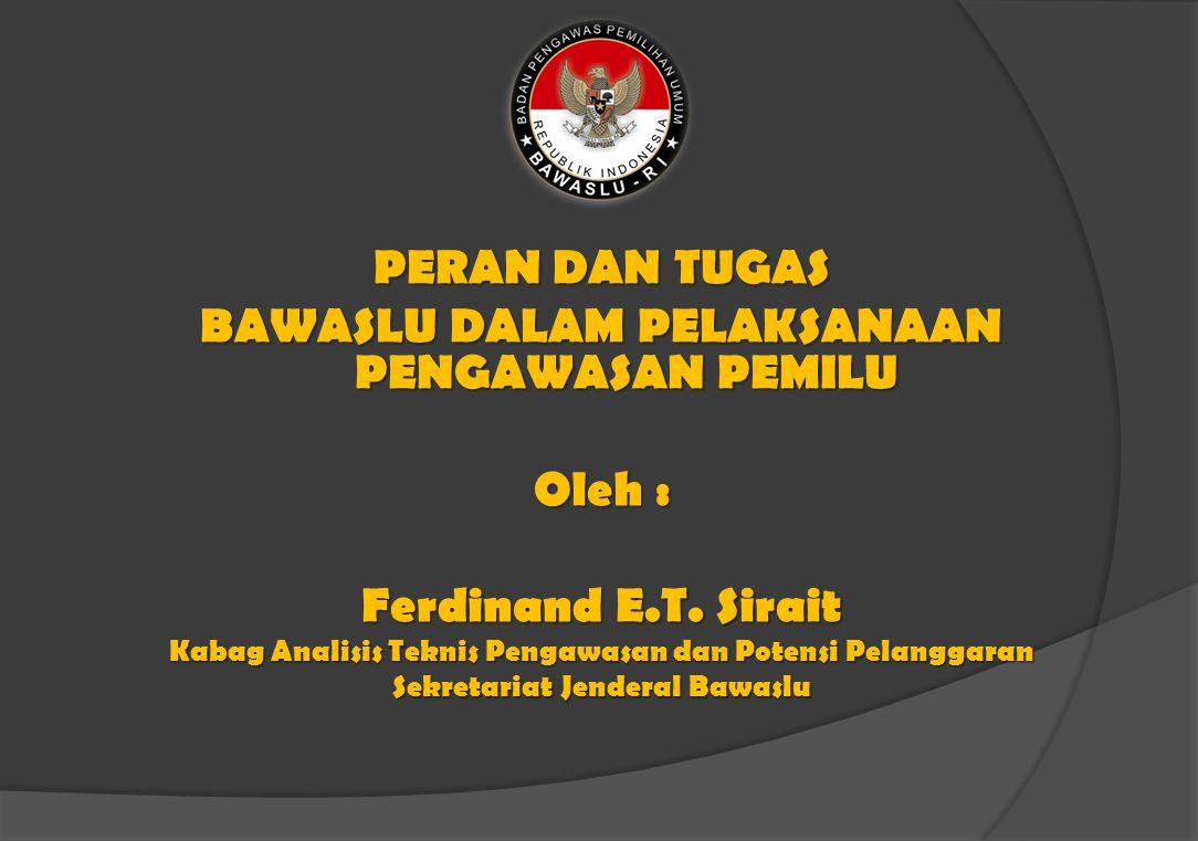 PERAN DAN TUGAS BAWASLU DALAM PELAKSANAAN PENGAWASAN PEMILU Oleh : Ferdinand E.T.