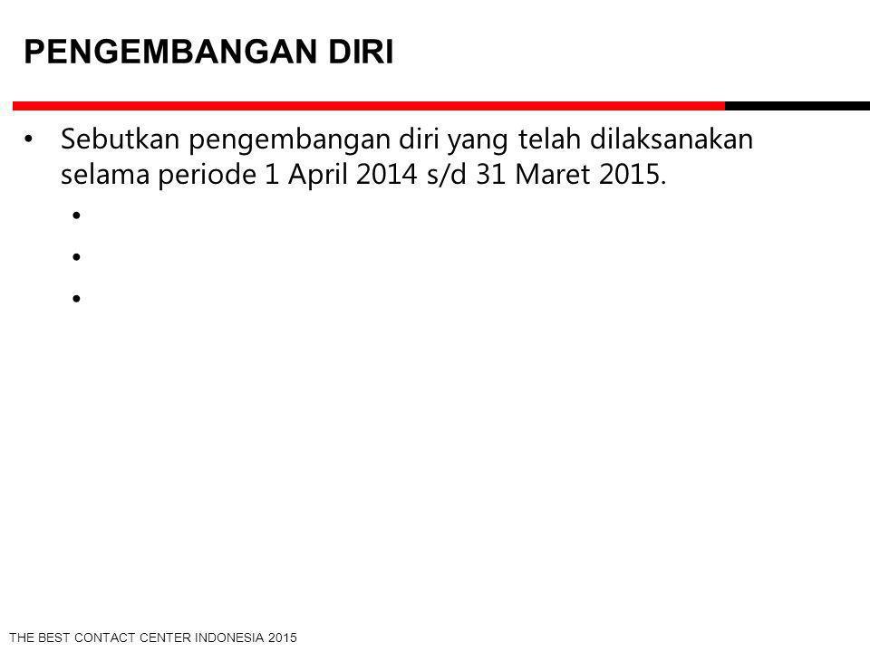 THE BEST CONTACT CENTER INDONESIA 2015 PENGEMBANGAN DIRI Sebutkan pengembangan diri yang telah dilaksanakan selama periode 1 April 2014 s/d 31 Maret 2