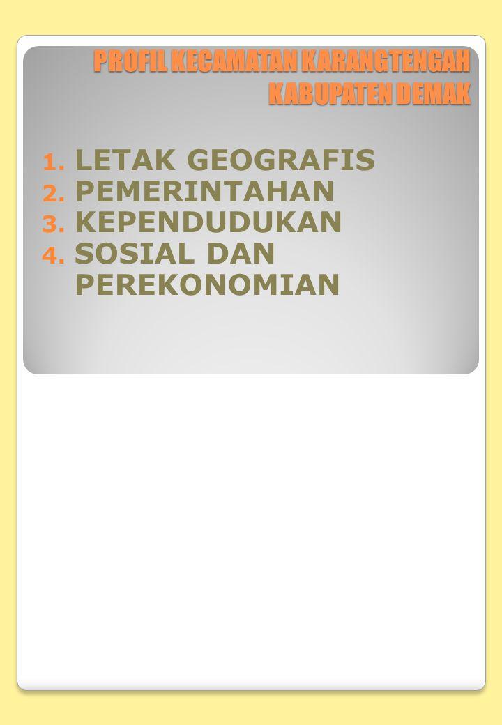 PROFIL KECAMATAN KARANGTENGAH KABUPATEN DEMAK 1. LETAK GEOGRAFIS 2. PEMERINTAHAN 3. KEPENDUDUKAN 4. SOSIAL DAN PEREKONOMIAN