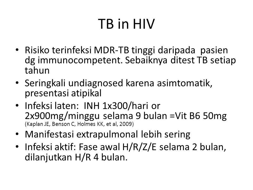 TB in HIV Risiko terinfeksi MDR-TB tinggi daripada pasien dg immunocompetent. Sebaiknya ditest TB setiap tahun Seringkali undiagnosed karena asimtomat