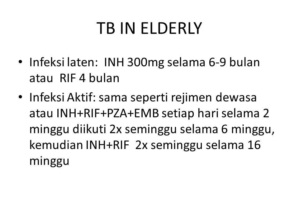 TB IN ELDERLY Infeksi laten: INH 300mg selama 6-9 bulan atau RIF 4 bulan Infeksi Aktif: sama seperti rejimen dewasa atau INH+RIF+PZA+EMB setiap hari s