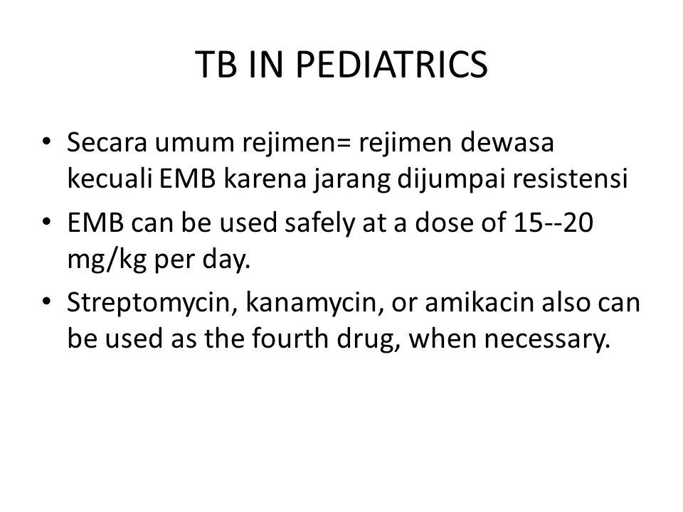 TB IN PEDIATRICS Secara umum rejimen= rejimen dewasa kecuali EMB karena jarang dijumpai resistensi EMB can be used safely at a dose of 15--20 mg/kg pe