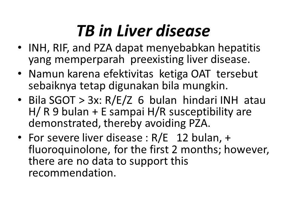 TB in Liver disease INH, RIF, and PZA dapat menyebabkan hepatitis yang memperparah preexisting liver disease. Namun karena efektivitas ketiga OAT ters