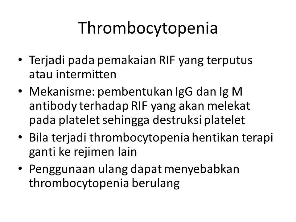 Thrombocytopenia Terjadi pada pemakaian RIF yang terputus atau intermitten Mekanisme: pembentukan IgG dan Ig M antibody terhadap RIF yang akan melekat