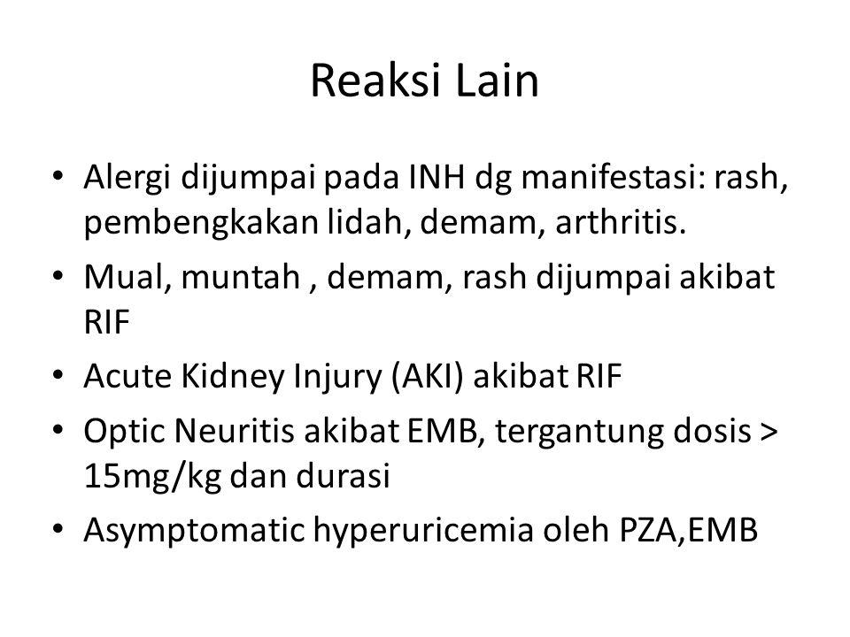 Reaksi Lain Alergi dijumpai pada INH dg manifestasi: rash, pembengkakan lidah, demam, arthritis. Mual, muntah, demam, rash dijumpai akibat RIF Acute K