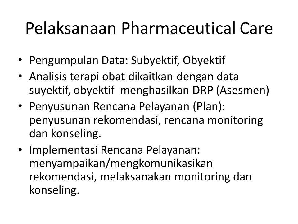 Pelaksanaan Pharmaceutical Care Pengumpulan Data: Subyektif, Obyektif Analisis terapi obat dikaitkan dengan data suyektif, obyektif menghasilkan DRP (