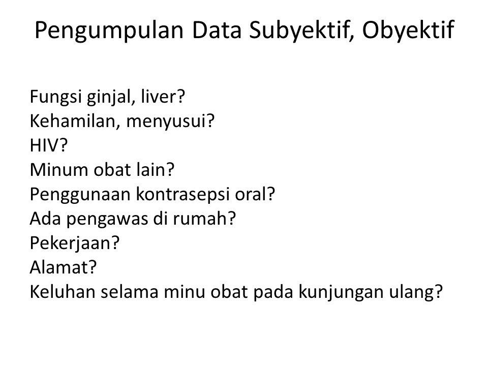Pengumpulan Data Subyektif, Obyektif Fungsi ginjal, liver? Kehamilan, menyusui? HIV? Minum obat lain? Penggunaan kontrasepsi oral? Ada pengawas di rum