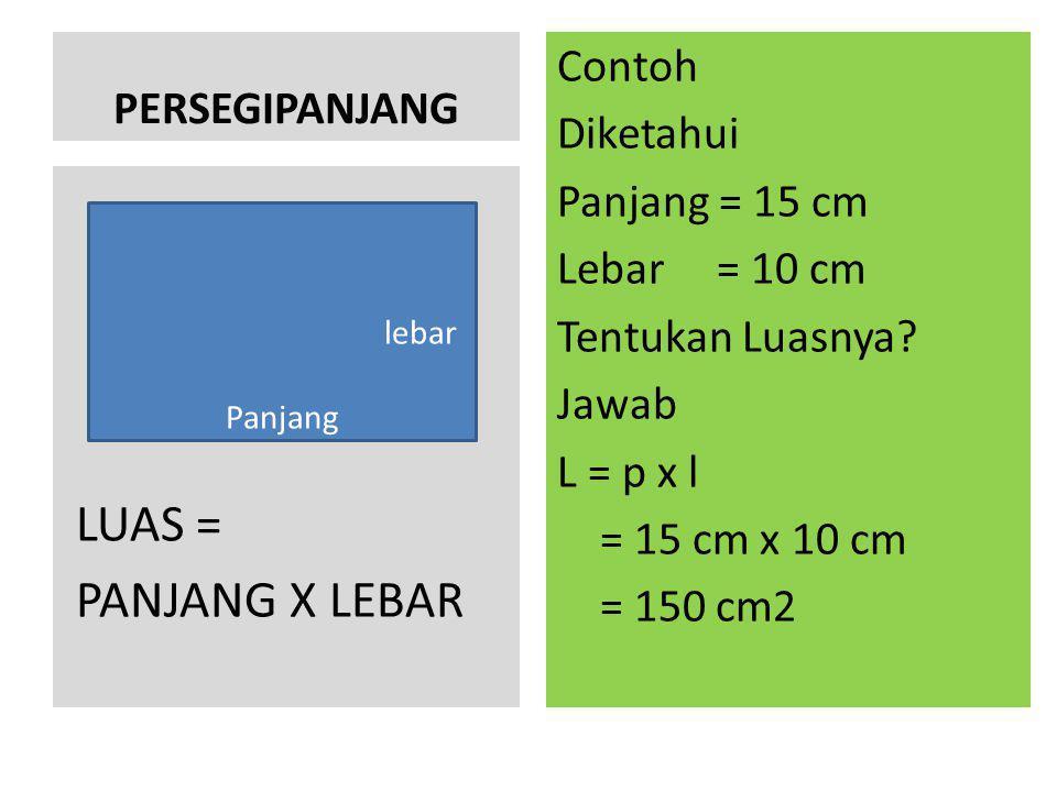 PERSEGIPANJANG Contoh Diketahui Panjang = 15 cm Lebar = 10 cm Tentukan Luasnya? Jawab L = p x l = 15 cm x 10 cm = 150 cm2 LUAS = PANJANG X LEBAR lebar