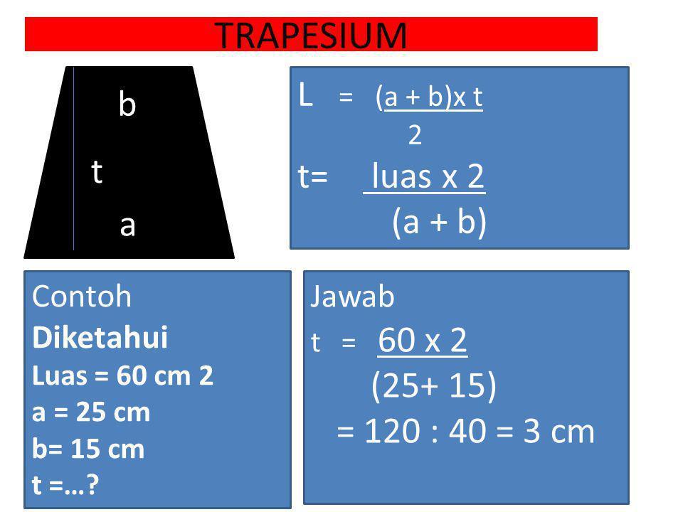 TRAPESIUM a b t Jawab t = 60 x 2 (25+ 15) = 120 : 40 = 3 cm Contoh Diketahui Luas = 60 cm 2 a = 25 cm b= 15 cm t =…? L = (a + b)x t 2 t= luas x 2 (a +