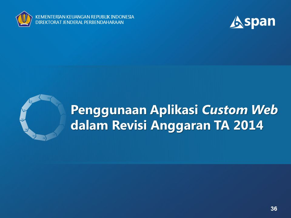 36 KEMENTERIAN KEUANGAN REPUBLIK INDONESIA DIREKTORAT JENDERAL PERBENDAHARAAN Penggunaan Aplikasi Custom Web dalam Revisi Anggaran TA 2014 KEMENTERIAN
