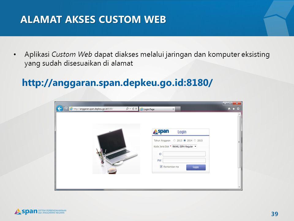 ALAMAT AKSES CUSTOM WEB Aplikasi Custom Web dapat diakses melalui jaringan dan komputer eksisting yang sudah disesuaikan di alamat http://anggaran.spa