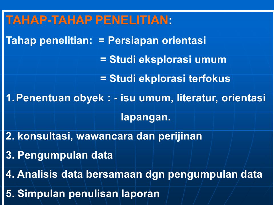 TAHAP-TAHAP PENELITIAN: Tahap penelitian: = Persiapan orientasi = Studi eksplorasi umum = Studi ekplorasi terfokus 1.Penentuan obyek : - isu umum, lit