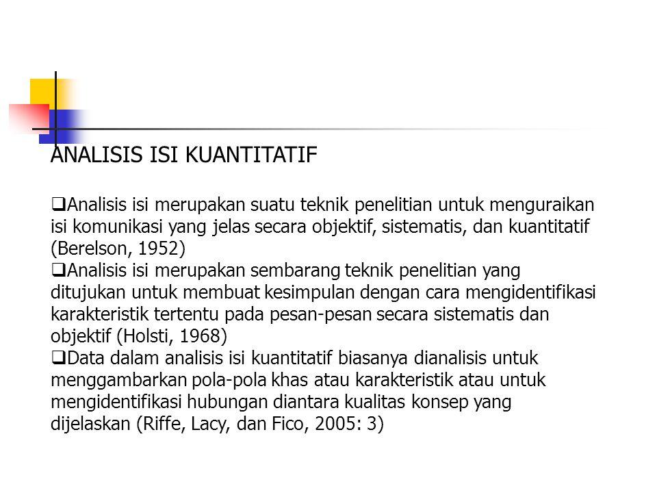 ANALISIS ISI KUANTITATIF  Analisis isi merupakan suatu teknik penelitian untuk menguraikan isi komunikasi yang jelas secara objektif, sistematis, dan kuantitatif (Berelson, 1952)  Analisis isi merupakan sembarang teknik penelitian yang ditujukan untuk membuat kesimpulan dengan cara mengidentifikasi karakteristik tertentu pada pesan-pesan secara sistematis dan objektif (Holsti, 1968)  Data dalam analisis isi kuantitatif biasanya dianalisis untuk menggambarkan pola-pola khas atau karakteristik atau untuk mengidentifikasi hubungan diantara kualitas konsep yang dijelaskan (Riffe, Lacy, dan Fico, 2005: 3)