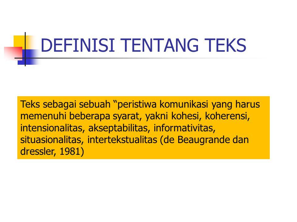 DEFINISI TENTANG TEKS Teks sebagai sebuah peristiwa komunikasi yang harus memenuhi beberapa syarat, yakni kohesi, koherensi, intensionalitas, akseptabilitas, informativitas, situasionalitas, intertekstualitas (de Beaugrande dan dressler, 1981)