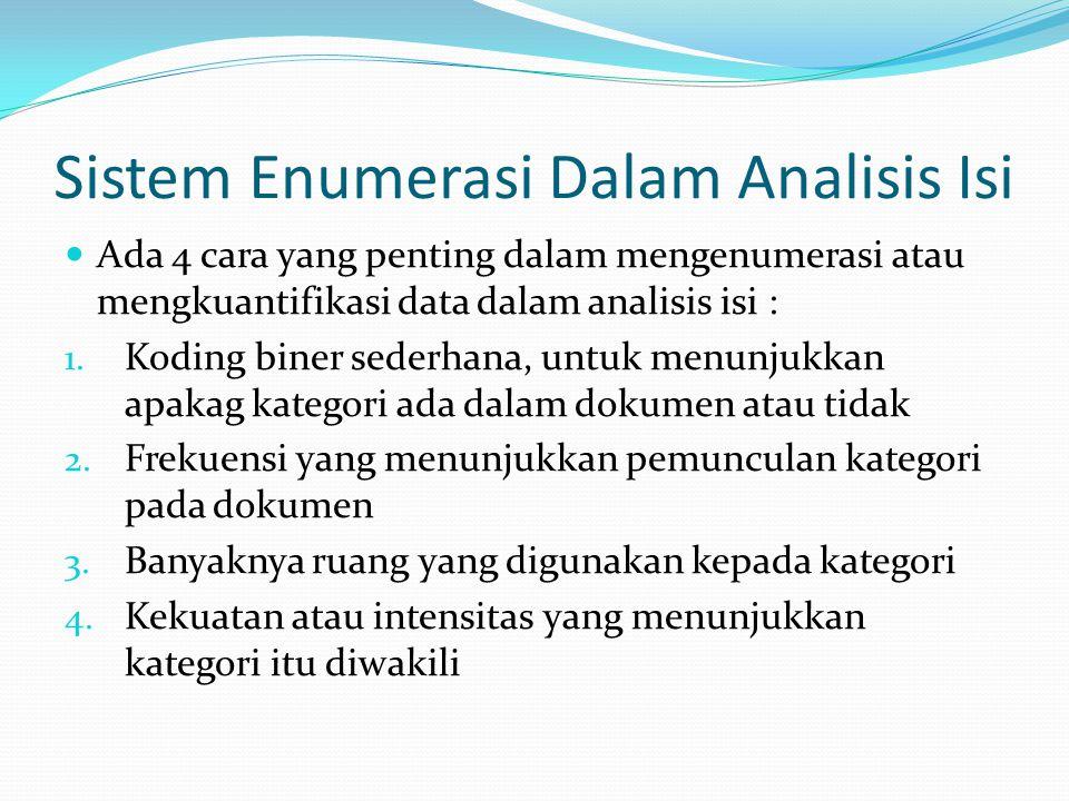 Sistem Enumerasi Dalam Analisis Isi Ada 4 cara yang penting dalam mengenumerasi atau mengkuantifikasi data dalam analisis isi : 1. Koding biner sederh