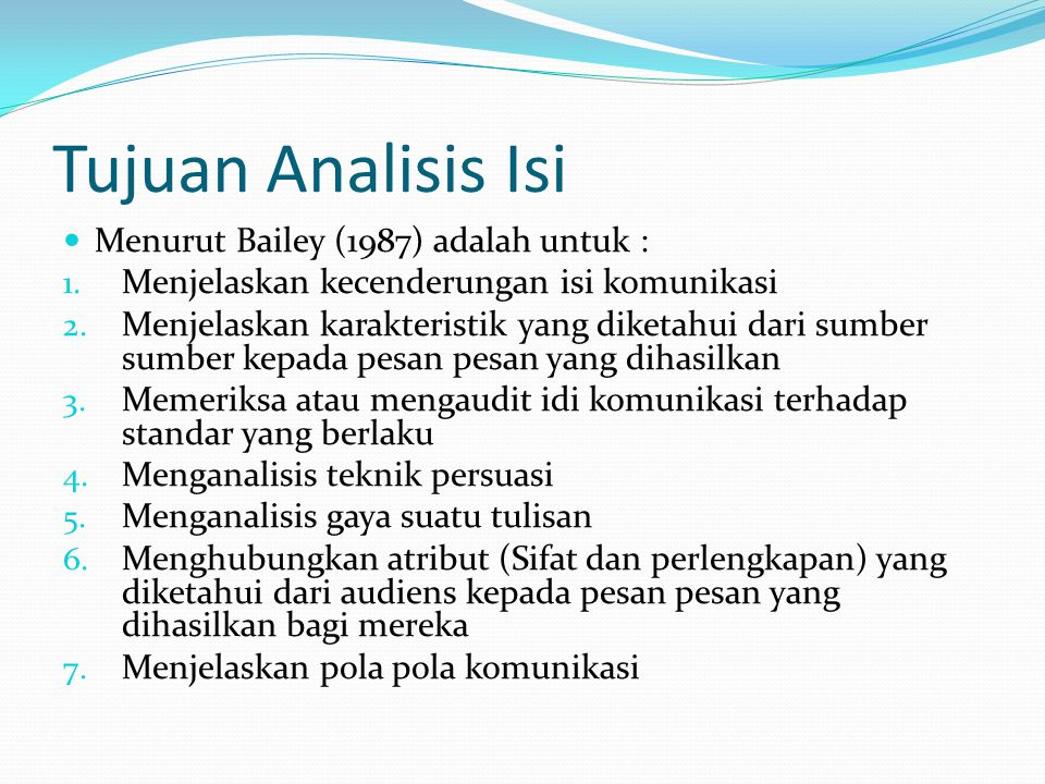 Tujuan Analisis Isi Menurut Bailey (1987) adalah untuk : 1. Menjelaskan kecenderungan isi komunikasi 2. Menjelaskan karakteristik yang diketahui dari