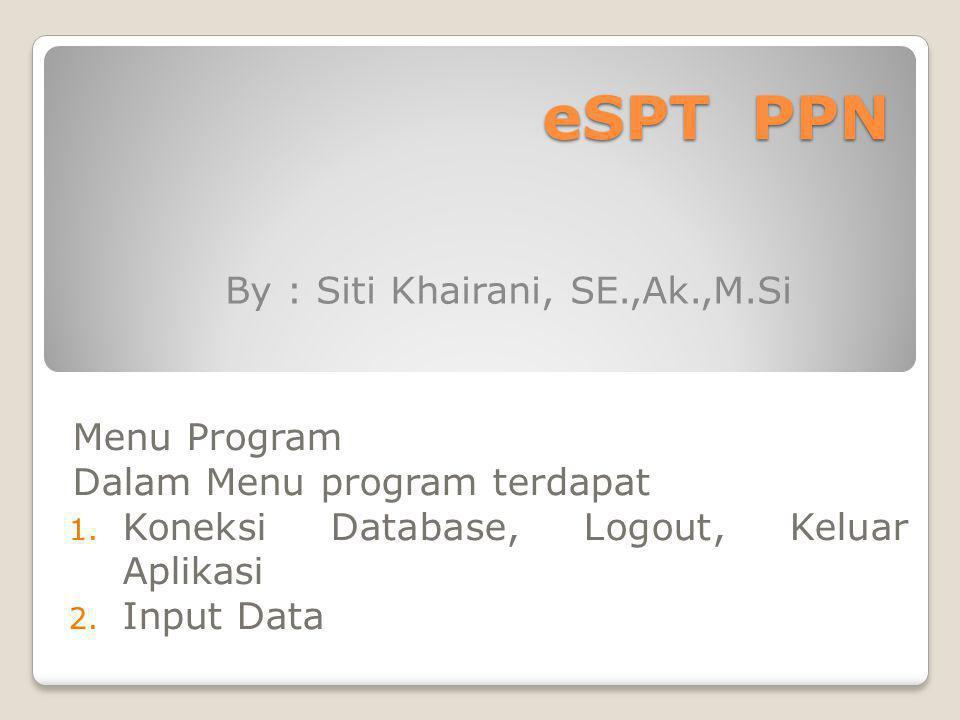 eSPT PPN Menu Program Dalam Menu program terdapat 1. Koneksi Database, Logout, Keluar Aplikasi 2. Input Data By : Siti Khairani, SE.,Ak.,M.Si