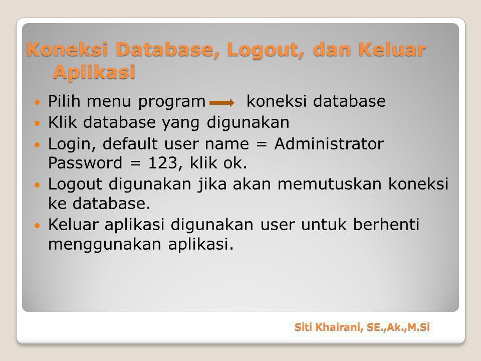 Koneksi Database, Logout, dan Keluar Aplikasi Pilih menu program koneksi database Klik database yang digunakan Login, default user name = Administrator Password = 123, klik ok.