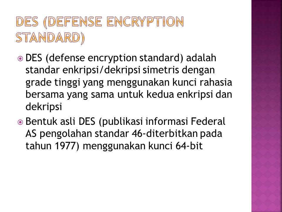  DES (defense encryption standard) adalah standar enkripsi/dekripsi simetris dengan grade tinggi yang menggunakan kunci rahasia bersama yang sama untuk kedua enkripsi dan dekripsi  Bentuk asli DES (publikasi informasi Federal AS pengolahan standar 46-diterbitkan pada tahun 1977) menggunakan kunci 64-bit