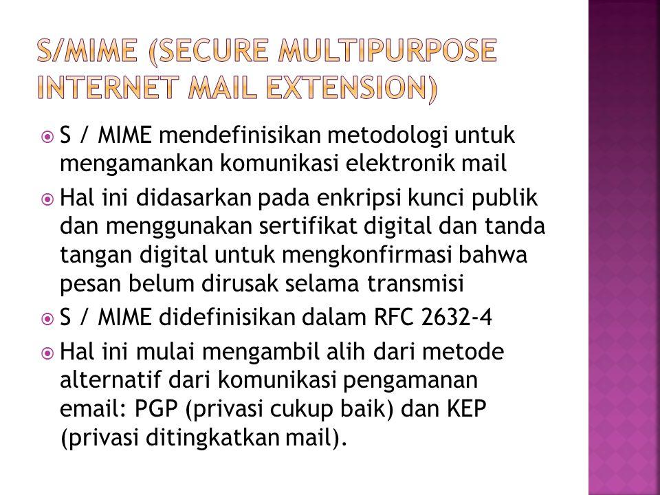  S / MIME mendefinisikan metodologi untuk mengamankan komunikasi elektronik mail  Hal ini didasarkan pada enkripsi kunci publik dan menggunakan sertifikat digital dan tanda tangan digital untuk mengkonfirmasi bahwa pesan belum dirusak selama transmisi  S / MIME didefinisikan dalam RFC 2632-4  Hal ini mulai mengambil alih dari metode alternatif dari komunikasi pengamanan email: PGP (privasi cukup baik) dan KEP (privasi ditingkatkan mail).