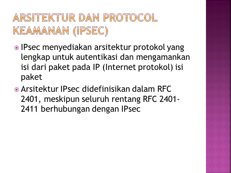  IPsec menyediakan arsitektur protokol yang lengkap untuk autentikasi dan mengamankan isi dari paket pada IP (Internet protokol) isi paket  Arsitektur IPsec didefinisikan dalam RFC 2401, meskipun seluruh rentang RFC 2401- 2411 berhubungan dengan IPsec