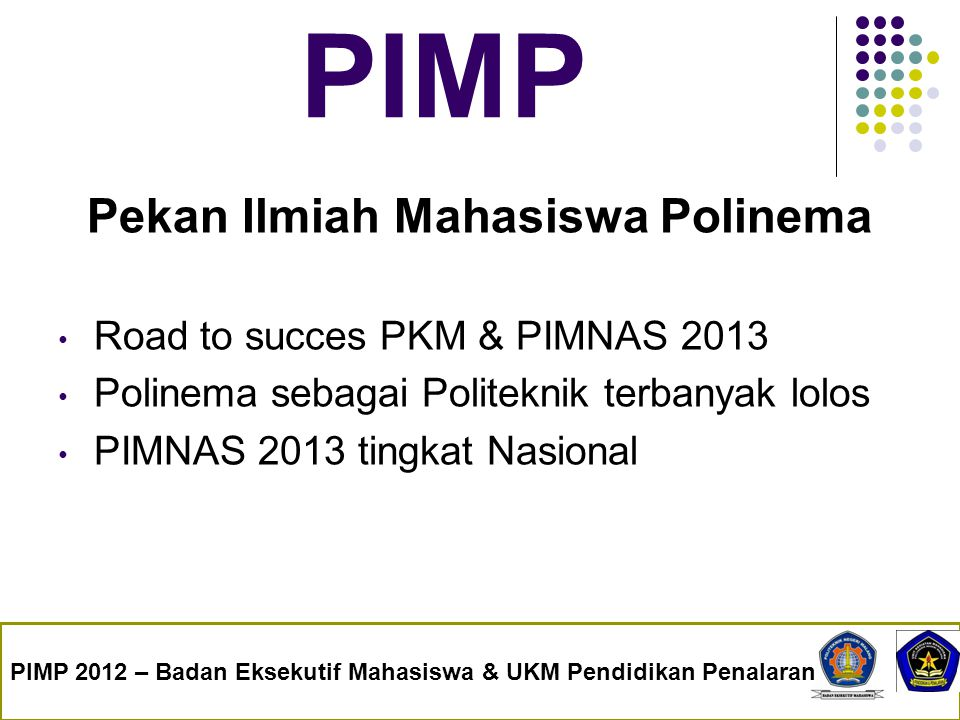PIMP Pekan Ilmiah Mahasiswa Polinema Road to succes PKM & PIMNAS 2013 Polinema sebagai Politeknik terbanyak lolos PIMNAS 2013 tingkat Nasional PIMP 20