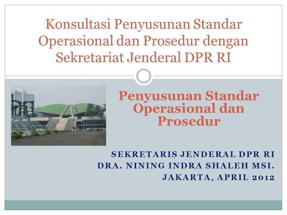 SEKRETARIS JENDERAL DPR RI DRA. NINING INDRA SHALEH MSI. JAKARTA, APRIL 2012 Konsultasi Penyusunan Standar Operasional dan Prosedur dengan Sekretariat