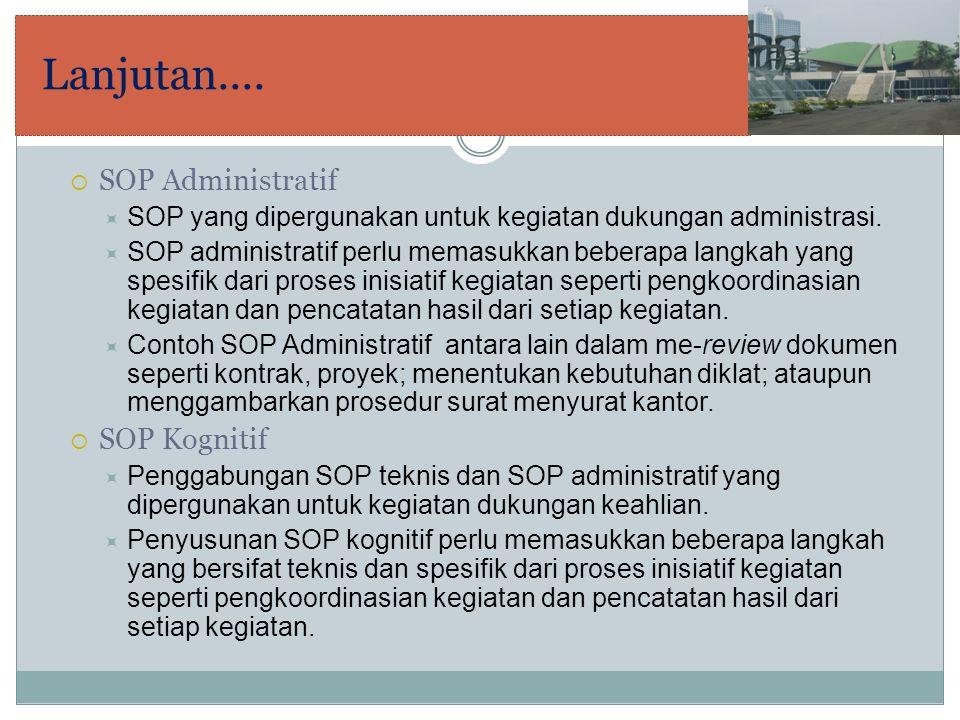 Lanjutan....  SOP Administratif  SOP yang dipergunakan untuk kegiatan dukungan administrasi.  SOP administratif perlu memasukkan beberapa langkah y