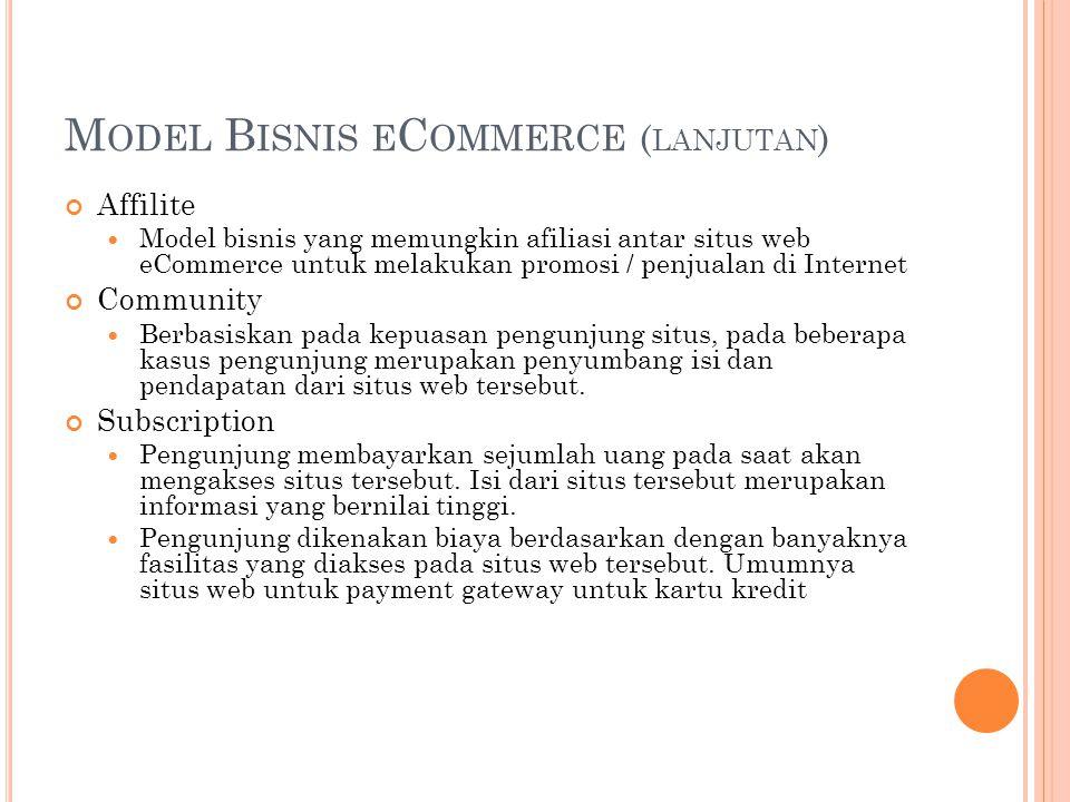 M ODEL B ISNIS E C OMMERCE ( LANJUTAN ) Affilite Model bisnis yang memungkin afiliasi antar situs web eCommerce untuk melakukan promosi / penjualan di Internet Community Berbasiskan pada kepuasan pengunjung situs, pada beberapa kasus pengunjung merupakan penyumbang isi dan pendapatan dari situs web tersebut.