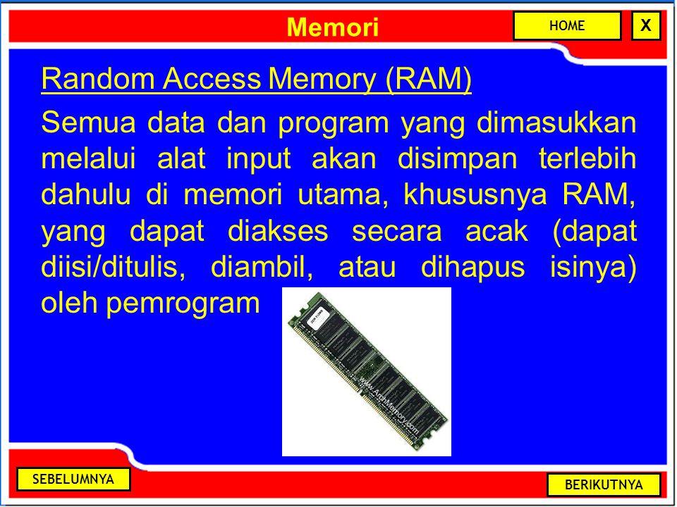 Memori Random Access Memory (RAM) Semua data dan program yang dimasukkan melalui alat input akan disimpan terlebih dahulu di memori utama, khususnya RAM, yang dapat diakses secara acak (dapat diisi/ditulis, diambil, atau dihapus isinya) oleh pemrogram BERIKUTNYA SEBELUMNYA HOME X