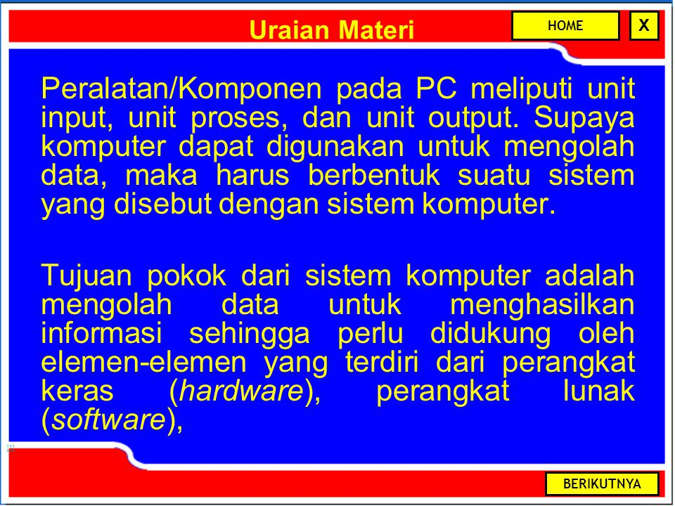 HOME X [1] Uraian Materi Peralatan/Komponen pada PC meliputi unit input, unit proses, dan unit output.