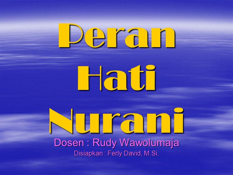 Peran Hati Nurani Dosen : Rudy Wawolumaja Disiapkan : Ferly David, M.Si.