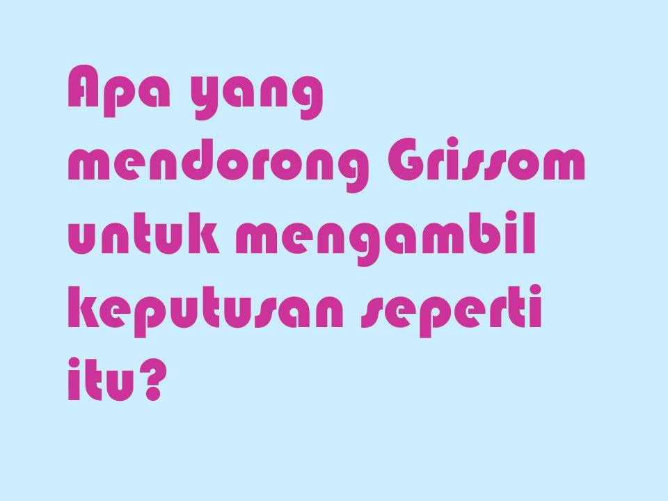 Apa yang mendorong Grissom untuk mengambil keputusan seperti itu?