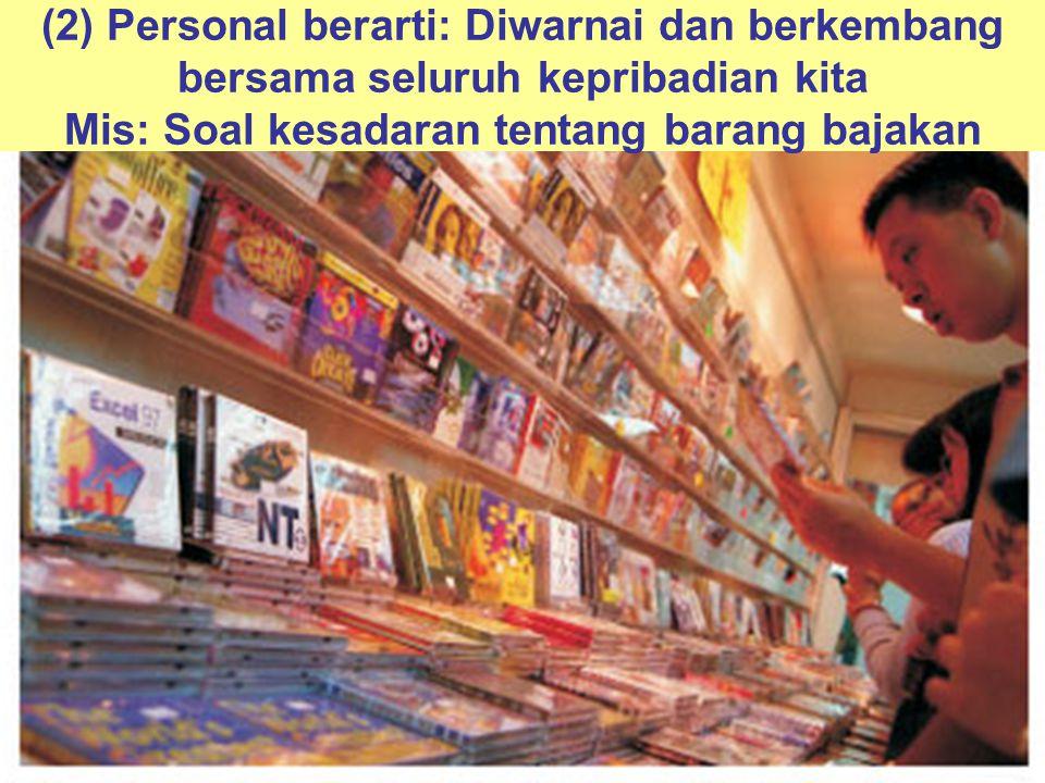(2) Personal berarti: Diwarnai dan berkembang bersama seluruh kepribadian kita Mis: Soal kesadaran tentang barang bajakan